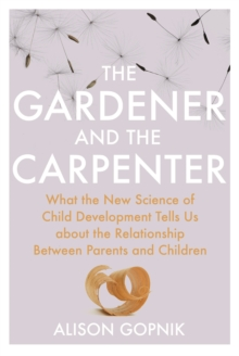 The Gardener and the Carpenter : What the New Science of Child Development Tells Us About the Relationship Between Parents and Children, Hardback