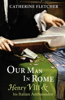 Our Man in Rome : Henry VIII and His Italian Ambassador, Hardback