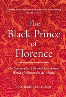 The Black Prince of Florence : The Spectacular Life and Treacherous World of Alessandro De' Medici, Hardback Book