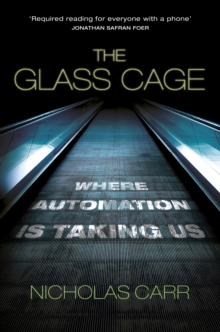 The Glass Cage : Where Automation is Taking Us, Hardback