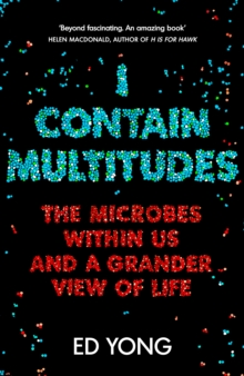 I Contain Multitudes : The Microbes Within Us and a Grander View of Life, Hardback