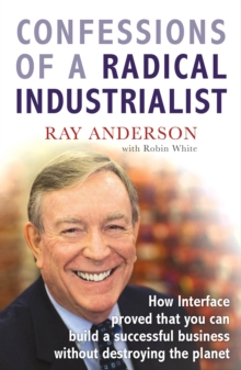 Confessions of a Radical Industrialist : How Interface Proved That You Can Build a Successful Business without Destroying the Planet, Paperback