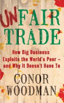 Unfair Trade : How Big Business Exploits the World's Poor - and Why It Doesn't Have To, Paperback