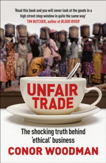 Unfair Trade : The Shocking Truth Behind 'ethical' Business, Paperback