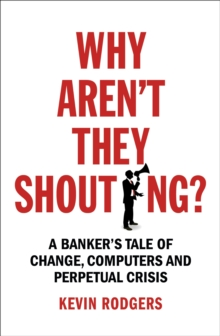 Why Aren't They Shouting? : A Banker's Tale of Change, Computers and Perpetual Crisis, Paperback