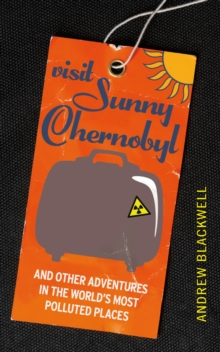 Visit Sunny Chernobyl : .. and Other Adventures in the World's Most Polluted Places, Paperback