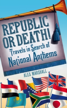 Republic or Death! : Travels in Search of National Anthems, Hardback