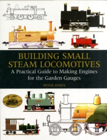 Building Small Steam Locomotives : A Practical Guide to Making Engines for Garden Gauges, Hardback