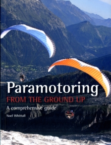 Paramotoring from the Ground Up : A Comprehensive Guide, Paperback
