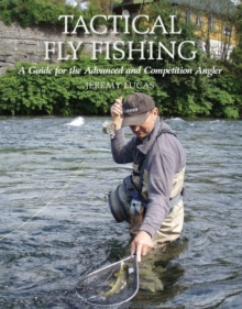 Tactical Fly Fishing : A Guide for the Advanced and Competition Angler, Hardback