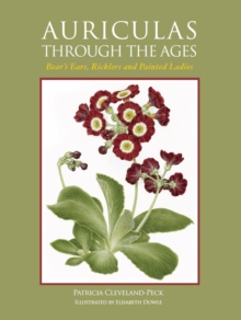 Auriculas Through the Ages : Bear's Ears, Ricklers and Painted Ladies, Hardback