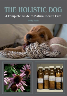 The Holistic Dog : A Complete Guide to Natural Health Care, Paperback