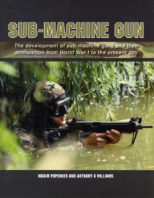 Sub-Machine Gun : The Development of Sub-machine Guns and Their Ammunition from World War 1 to the Present Day, Hardback