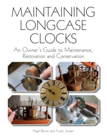 Maintaining Longcase Clocks : An Owner's Guide to Maintenance, Restoration and Conservation, Hardback