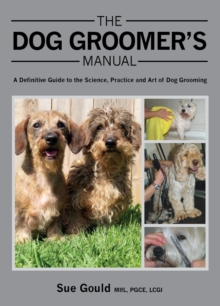 The Dog Groomer's Manual : A Definitive Guide to the Science, Practice and Art of Dog Grooming, Hardback