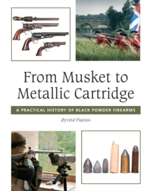 From Musket to Metallic Cartridge : A Practical History of Black Powder Firearms, Hardback
