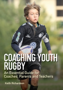 Coaching Youth Rugby : An Essential Guide for Coaches, Parents and Teachers, Paperback