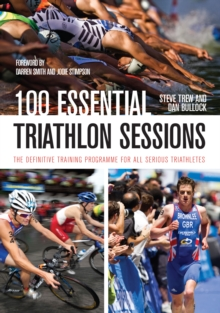 100 Essential Triathlon Sessions : The Definitive Training Programme for all Serious Triathletes, Paperback Book