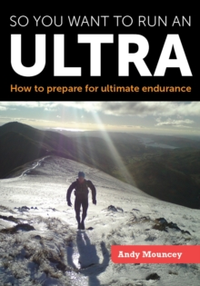 So You Want to Run an Ultra : How to Prepare for Ultimate Endurance, Paperback