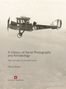 A History of Aerial Photography and Archaeology : Mata Hari's Glass Eye and Other Stories, Hardback
