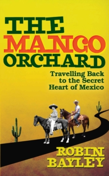 The Mango Orchard : Travelling Back to the Secret Heart of Mexico, Hardback
