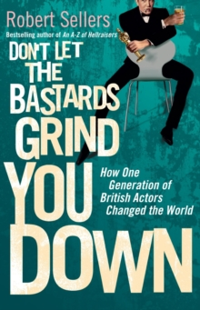 Don't Let the Bastards Grind You Down : How One Generation of British Actors Changed the World, Hardback
