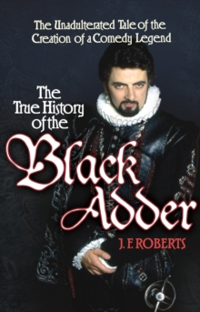 The True History of the Blackadder : The Unadulterated Tale of the Creation of a Comedy Legend, Hardback
