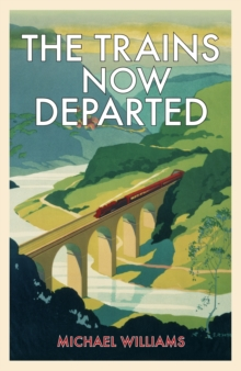 The Trains Now Departed : Sixteen Excursions into the Lost Delights of Britain's Railways, Hardback