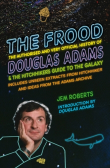 The Frood : The Authorised and Very Official History of Douglas Adams & the Hitchhiker's Guide to the Galaxy, Hardback
