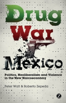 Drug War Mexico : Politics, Neoliberalism and Violence in the New Narcoeconomy, Paperback