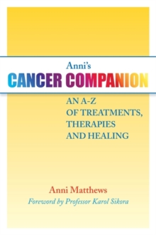 Anni's Cancer Companion : An A-Z of Treatments, Therapies and Healing, Paperback