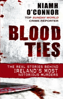 Blood Ties : The Real Stories Behind Ireland's Most Notorious Murders, Paperback