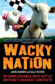 Wacky Nation : 50 Unbelievable Days Out at Britain's Craziest Contests, Paperback Book