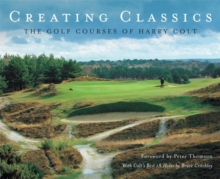 Creating Classics : The Golf Courses of Harry Colt, Hardback