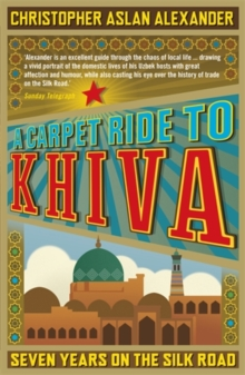 A Carpet Ride to Khiva : Seven Years on the Silk Road, Paperback
