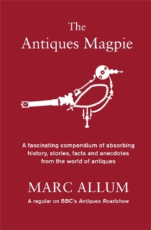 The Antiques Magpie : A Fascinating Compendium of Absorbing History, Stories, Facts and Anecdotes from the World of Antiques, Hardback
