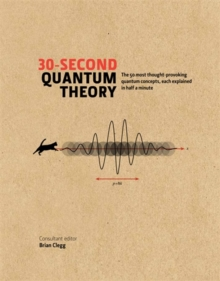 30-second Quantum Theory : The 50 most thought-provoking quantum concepts, each explained in half a minute, Hardback