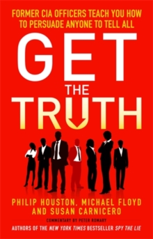 Get the Truth : Former CIA Officers Teach You How to Persuade Anyone to Tell All, Paperback