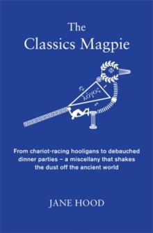 The Classics Magpie : From Chariot-Racing Hooligans to Debauched Dinner Parties - A Miscellany That Shakes the Dust off the Ancient World, Hardback