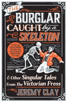 The Burglar Caught by a Skeleton : And Other Singular Tales from the Victorian Press, Paperback