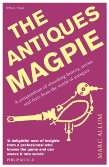 The Antiques Magpie : A Compendium of Absorbing History, Stories and Facts from the World of Antiques, Paperback Book