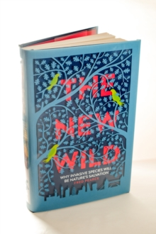 The New Wild : Why Invasive Species Will be Nature's Salvation, Hardback