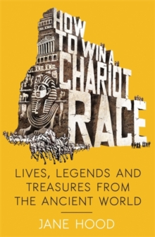 How to Win a Roman Chariot Race : Lives, Legends and Treasures from the Ancient World, Paperback