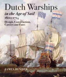 Dutch Warships in the Age of Sail 1600 - 1714 : Desisgns, Construction, Careers & Fates, Hardback