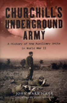 Churchill's Underground Army : A History of the Auxiliary Units in World War II, Hardback