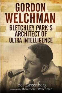 Gordon Welchman : Bletchley Park's Architect of Ultra Intelligence, Hardback