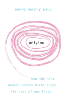 Origins : How the Nine Months Before Birth Shape the Rest of Our Lives, Paperback Book