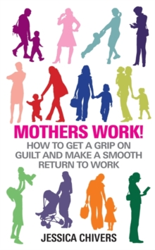 Mothers Work! : How to Get a Grip on Guilt and Make a Smooth Return to Work, Paperback