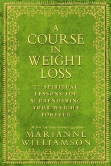A Course in Weight Loss : 21 Spiritual Lessons for Surrendering Your Weight Forever, Paperback
