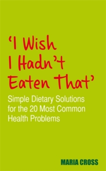 I Wish I Hadn't Eaten That : Simple Dietary Solutions for the 20 Most Common Health Problems, Paperback